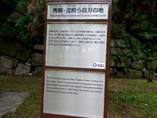 Tanda yang menjelaskan bagaimana Toyotomi Hideyori dan ibunya Yodo melakukan bunuh diri di tempat ini. Pada tahun 1997, 382 tahun setelah kematian mereka, kota Osaka akhirnya membangun monumen untuk memperingati peristiwa tersebut.
