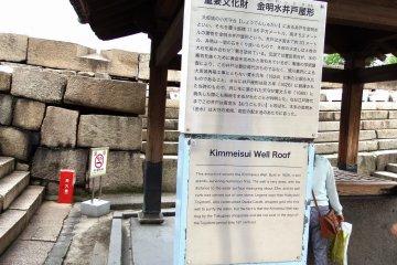계단을 오를 때 가장 먼저 보이는 것은 '금명수정호옥형'이다. 이 건축물은 1626년에 지어졌고 중요한 문화 유산이다. 오사카성 원산지인 도요토미 히데요시가 물을 정화하기 위해 이 우물에 금을 떨어뜨렸지만, 사실 도쿠가와 쇼구나테가 김명수 수원을 파서 도요토미시대(16세기 말)에는 존재하지 않았다고 한다